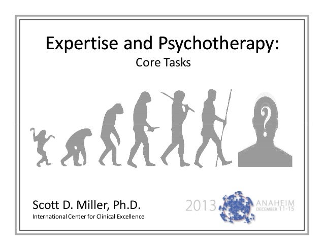 Expertise and Psychotherapy: Core Tasks  Scott D. Miller, Ph.D. International Center for Clinical Excellence