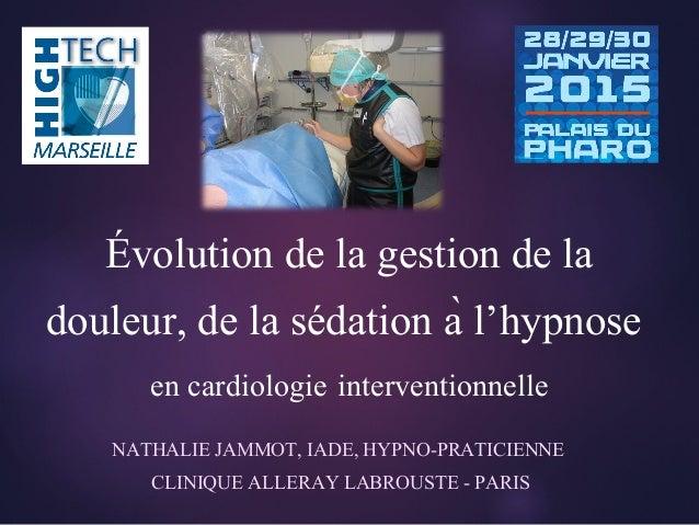 NATHALIE JAMMOT, IADE, HYPNO-PRATICIENNE CLINIQUE ALLERAY LABROUSTE - PARIS Évolution de la gestion de la douleur, de la s...