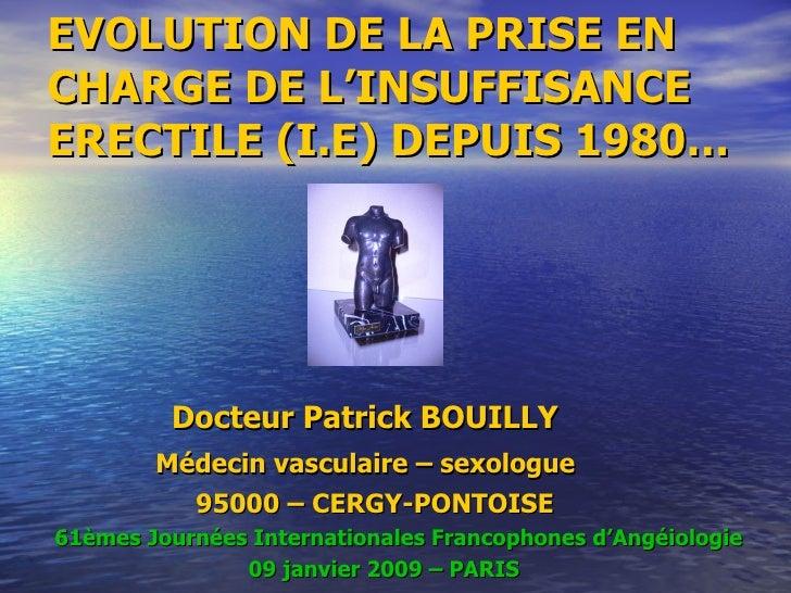 EVOLUTION DE LA PRISE EN CHARGE DE L'INSUFFISANCE ERECTILE (I.E) DEPUIS 1980… <ul><li>Docteur Patrick BOUILLY  </li></ul><...
