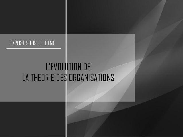 EXPOSE SOUS LE THEMEL'EVOLUTION DELA THEORIE DES ORGANISATIONS