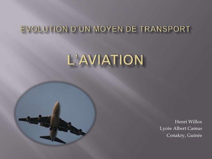 Evolutiond'unmoyen de transportL'aviation<br />Henri Willox<br />Lycée Albert Camus<br />Conakry, Guinée<br />