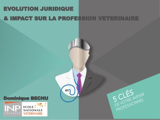 Dominique BECHU EVOLUTION JURIDIQUE & IMPACT SUR LA PROFESSION VETERINAIRE