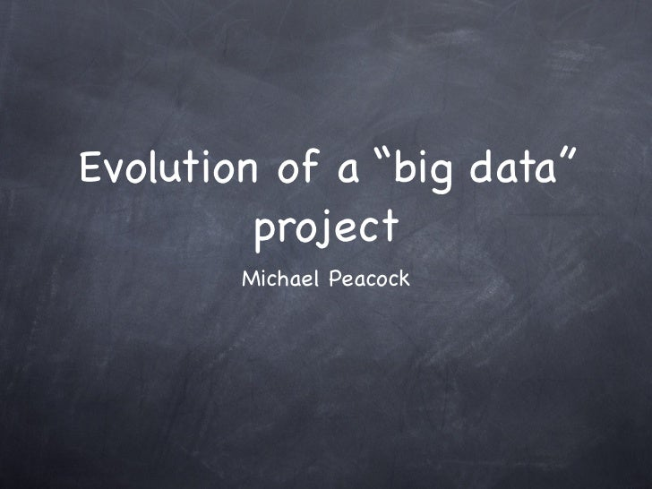 """Evolution of a """"big data""""         project        Michael Peacock"""