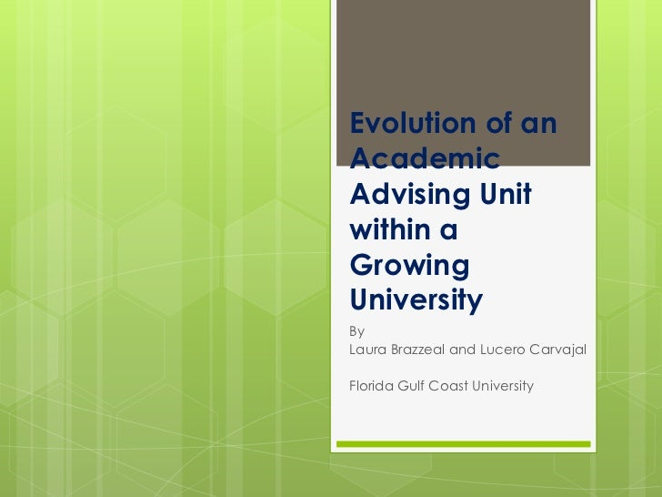 Evolution of anAcademicAdvising Unitwithin aGrowingUniversityByLaura Brazzeal and Lucero CarvajalFlorida Gulf Coast Univer...