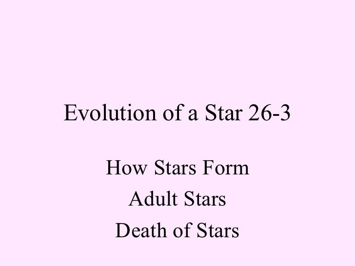 Evolution of a Star 26-3 How Stars Form Adult Stars Death of Stars
