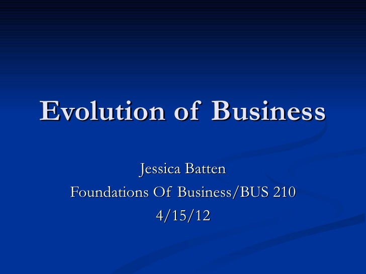 Evolution of Business            Jessica Batten  Foundations Of Business/BUS 210               4/15/12