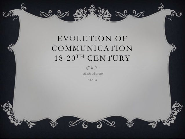 EVOLUTION OF COMMUNICATION 18-20 TH CENTURY -Mridu Agarwal  CD L1