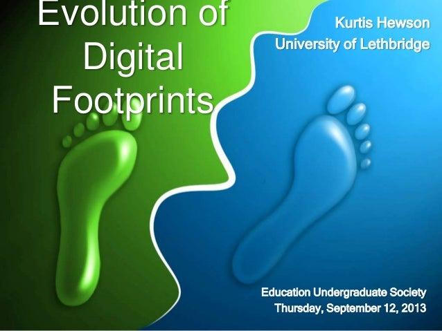 Evolution of Digital Footprints Education Undergraduate Society Thursday, September 12, 2013 Kurtis Hewson University of L...