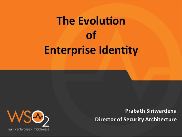The	   Evolu*on	   	    of	   	    Enterprise	   Iden*ty	    Prabath	   Siriwardena	    Director	   of	   Security	   Arch...