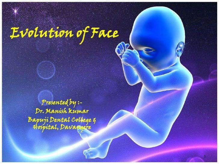 Evolution of Face<br />Presented by :-<br />Dr. Manish kumar<br />Bapuji Dental College & Hospital, Davangere<br />1<br />