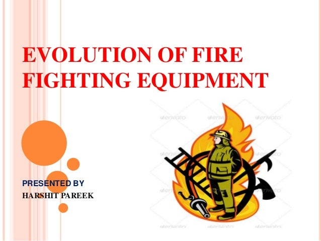 Evolution of fire fighting equipment