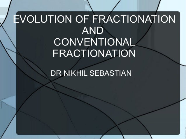 EVOLUTION OF FRACTIONATION AND CONVENTIONAL FRACTIONATION DR NIKHIL SEBASTIAN