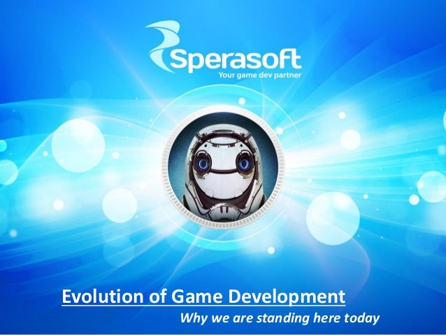Evolution of Game Development Why we are standing here today