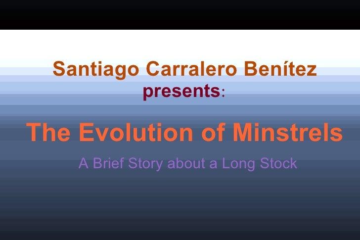 Santiago Carralero Benítez presents : The Evolution of Minstrels A Brief Story about a Long Stock