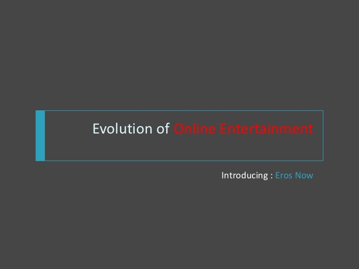 Evolution of Online Entertainment                   Introducing : Eros Now