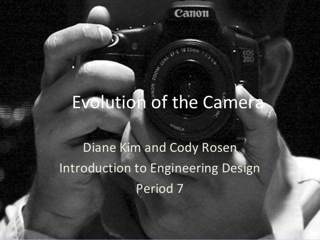 Evolution of the Camera Diane Kim and Cody Rosen Introduction to Engineering Design Period 7