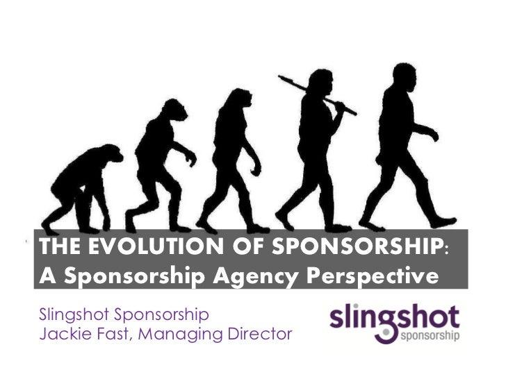 THE EVOLUTION OF SPONSORSHIP:A Sponsorship Agency PerspectiveSlingshot SponsorshipJackie Fast, Managing Director
