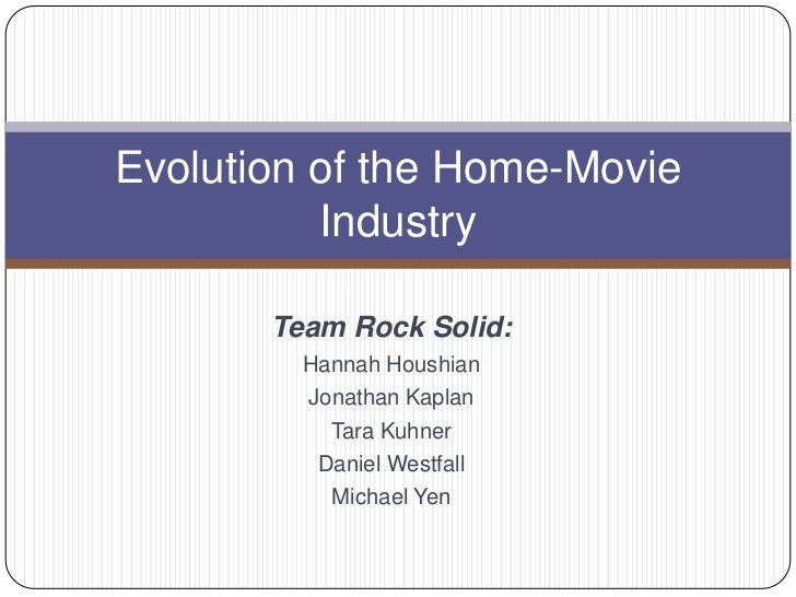 Evolution of the Home-Movie          Industry       Team Rock Solid:         Hannah Houshian         Jonathan Kaplan      ...