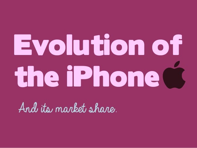 Evolution of the iPhone And its market share.
