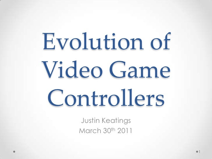 Evolution of Video Game Controllers<br />Justin Keatings<br />March 30th 2011<br />1<br />