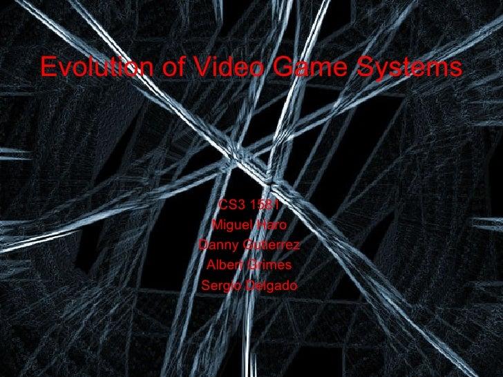 Evolution of Video Game Systems              CS3 1581             Miguel Haro           Danny Gutierrez            Albert ...