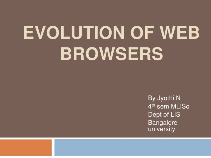 EVOLUTION OF WEB   BROWSERS           By Jyothi N           4th sem MLISc           Dept of LIS           Bangalore       ...