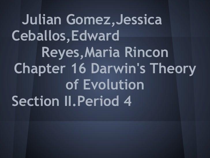 Julian Gomez,JessicaCeballos,Edward    Reyes,Maria RinconChapter 16 Darwins Theory        of EvolutionSection II.Period 4