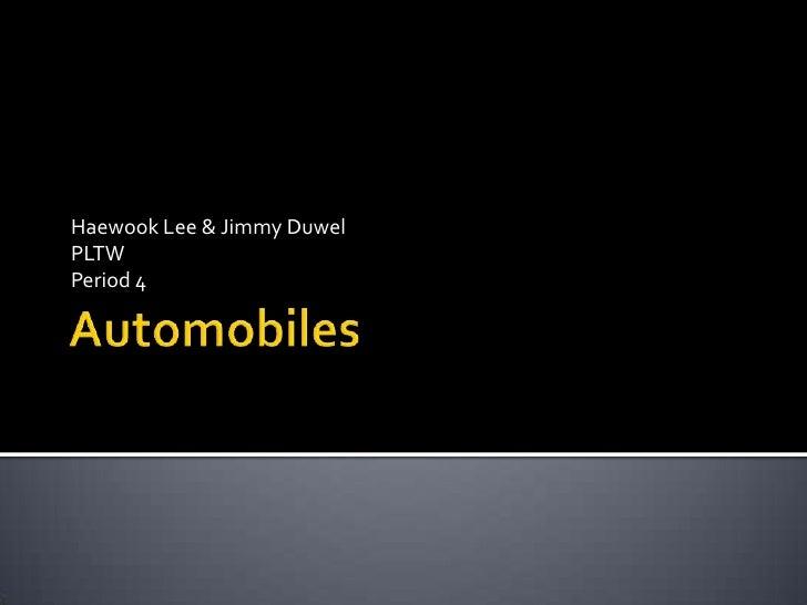 Automobiles<br />Haewook Lee & Jimmy Duwel<br />PLTW<br />Period 4<br />