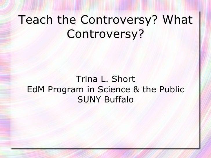 Teach the Controversy? What Controversy? Trina L. Short EdM Program in Science & the Public SUNY Buffalo