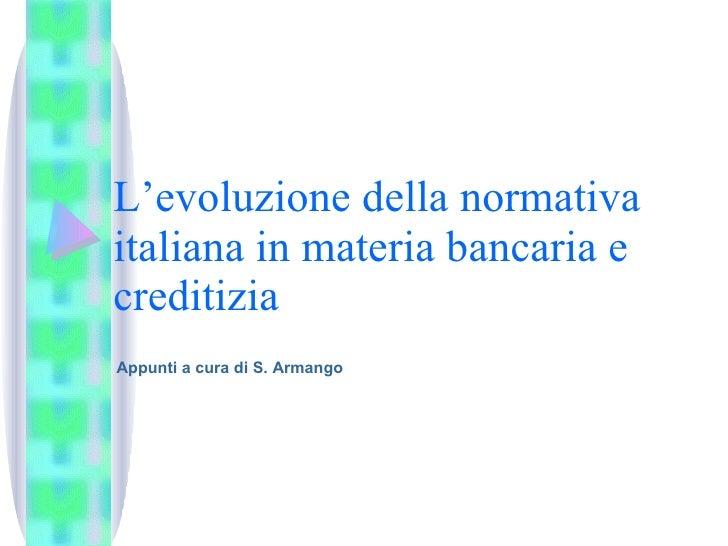 L'evoluzione della normativa italiana in materia bancaria e creditizia Appunti a cura di S. Armango