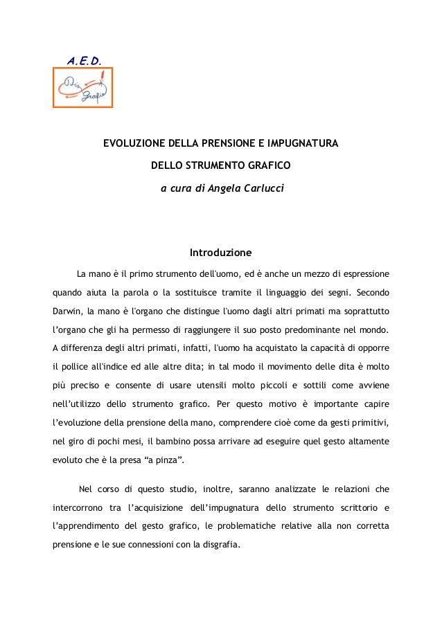 A.E.D. EVOLUZIONE DELLA PRENSIONE E IMPUGNATURA DELLO STRUMENTO GRAFICO a cura di Angela Carlucci Introduzione La mano è i...