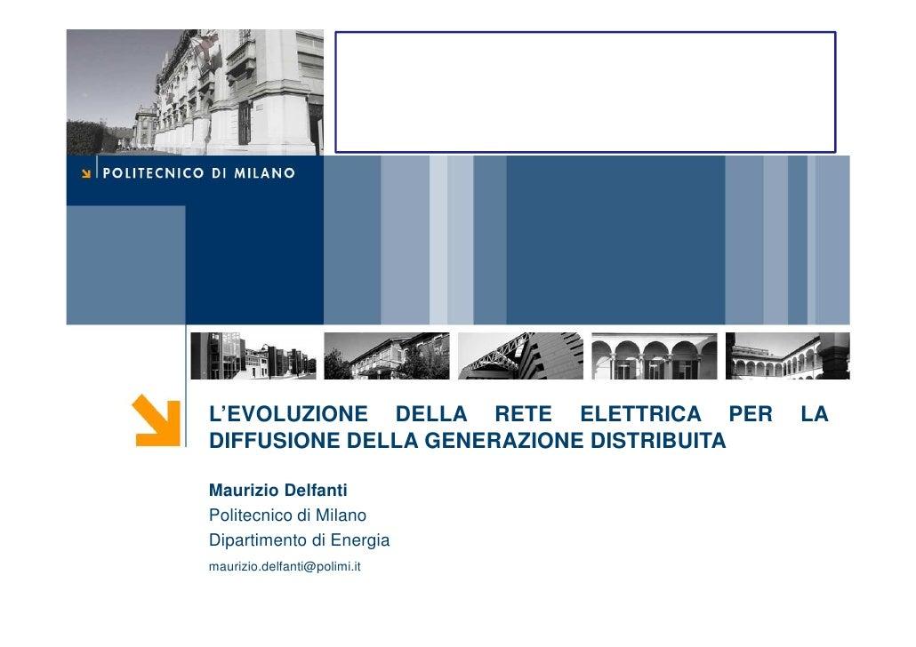 L'EVOLUZIONE DELLA RETE ELETTRICA PER      LA DIFFUSIONE DELLA GENERAZIONE DISTRIBUITA  Maurizio Delfanti Politecnico di M...