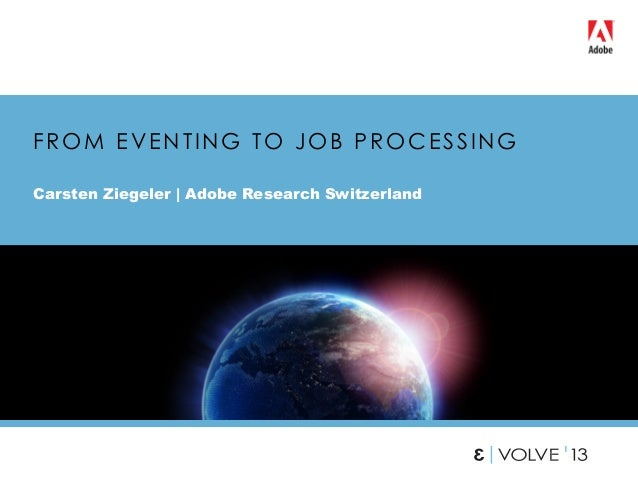 FROM EVENTING TO JOB PROCESSING Carsten Ziegeler | Adobe Research Switzerland 1