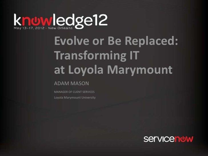 Evolve or Be Replaced:Transforming ITat Loyola MarymountADAM MASONMANAGER OF CLIENT SERVICESLoyola Marymount University