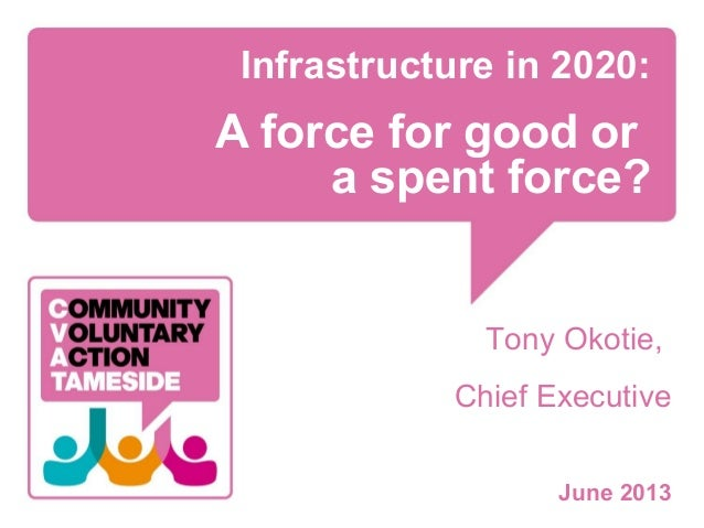 Infrastructure in 2020: A force for good or a spent force? Tony Okotie, Chief Executive June 2013
