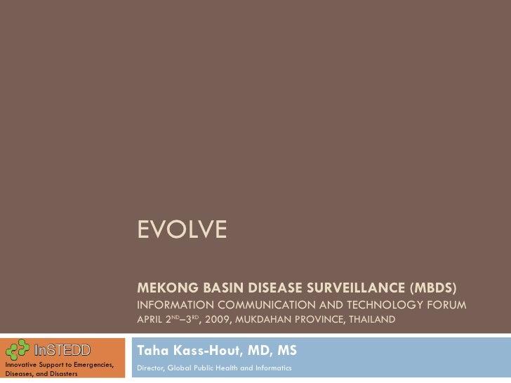 EVOLVE MEKONG BASIN DISEASE SURVEILLANCE (MBDS)  INFORMATION COMMUNICATION AND TECHNOLOGY FORUM APRIL 2 ND –3 RD , 2009, M...