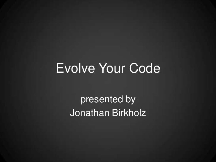 Evolve Your Code<br />presented by<br />Jonathan Birkholz<br />