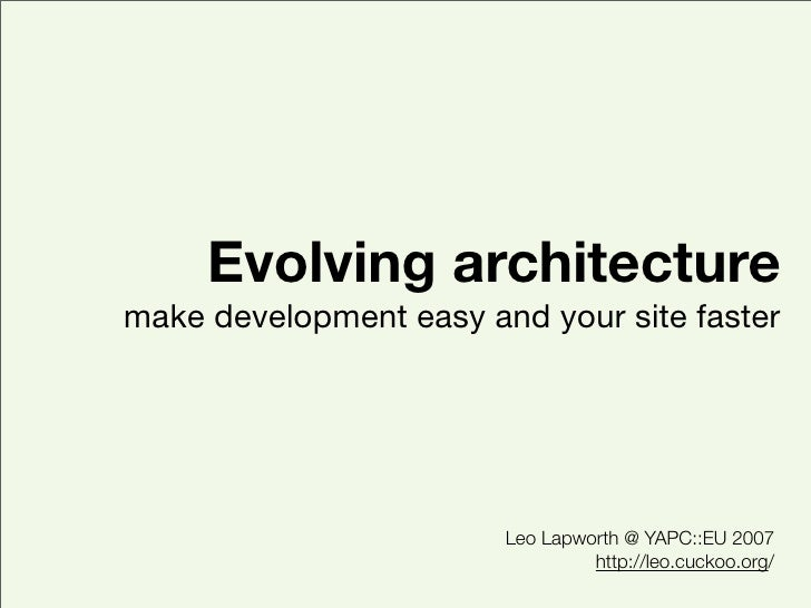 Evolving architecture make development easy and your site faster                             Leo Lapworth @ YAPC::EU 2007 ...