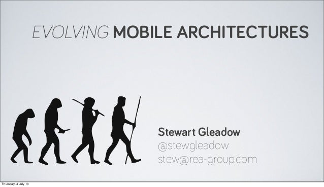 EVOLVING MOBILE ARCHITECTURES Stewart Gleadow @stewgleadow stew@rea-group.com Thursday, 4 July 13