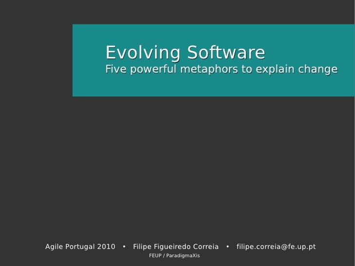 Evolving Software                 Five powerful metaphors to explain change     Agile Portugal 2010 • Filipe Figueiredo Co...