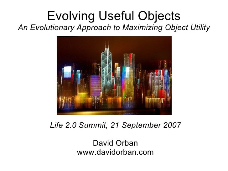 Evolving Useful Objects An Evolutionary Approach to Maximizing Object Utility <ul><ul><li>Life 2.0 Summit, 21 September 20...
