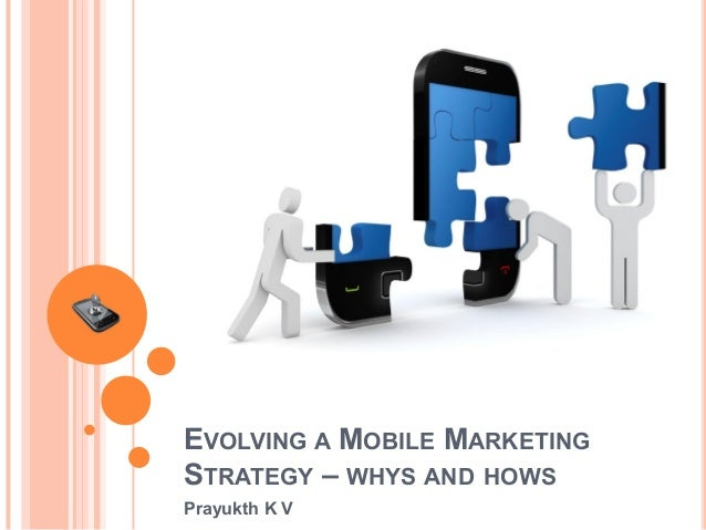 EVOLVING A MOBILE MARKETING STRATEGY – WHYS AND HOWS Prayukth K V