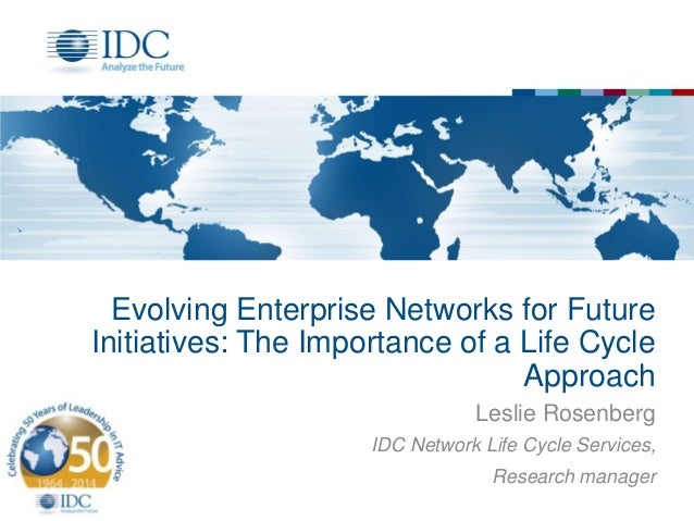 Evolving Enterprise Networks for Future Initiatives: The Importance of a Life Cycle Approach Leslie Rosenberg IDC Network ...