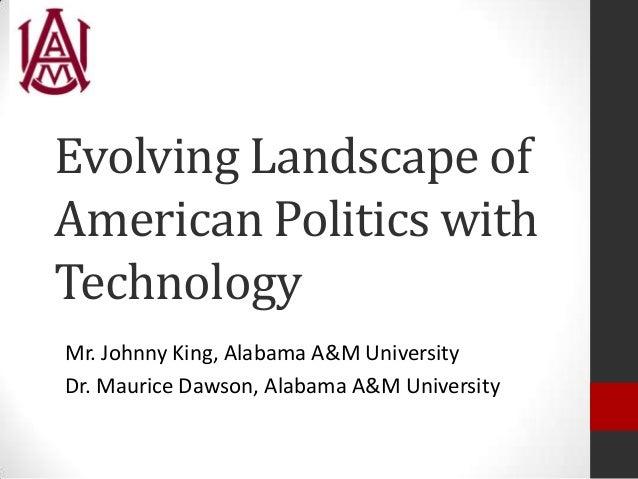 Evolving Landscape of American Politics with Technology Mr. Johnny King, Alabama A&M University Dr. Maurice Dawson, Alabam...