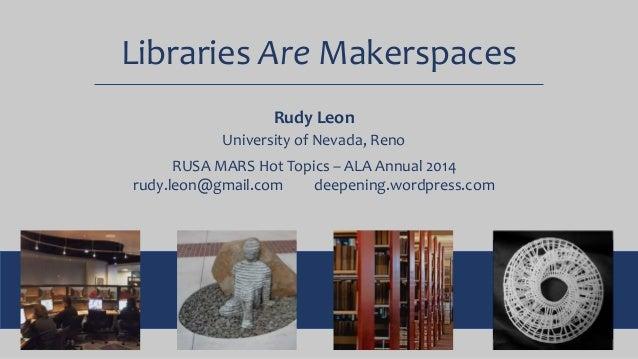 Libraries Are Makerspaces Rudy Leon University of Nevada, Reno RUSA MARS Hot Topics – ALA Annual 2014 rudy.leon@gmail.com ...