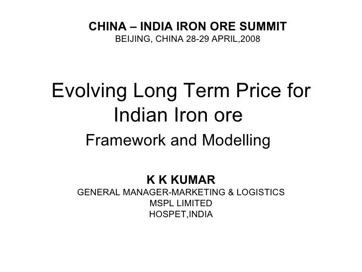 Evolving Long Term Price for Indian Iron ore  Framework and Modelling   K K KUMAR GENERAL MANAGER-MARKETING & LOGISTICS MS...
