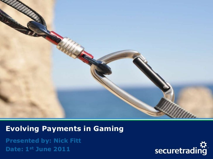 Evolving Payments in Gaming<br />Presented by: Nick Fitt<br />Date: 1st June 2011<br />