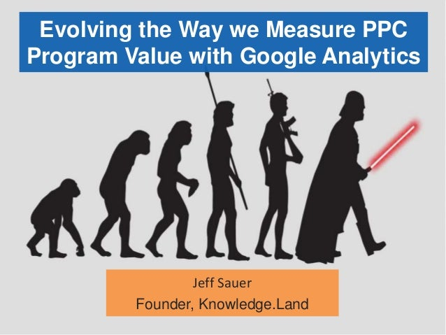 Evolving the Way we Measure PPC Program Value with Google Analytics Jeff Sauer Founder, Knowledge.Land