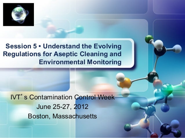 Session 5 • Understand the EvolvingRegulations for Aseptic Cleaning and           Environmental Monitoring  IVT's Contamin...