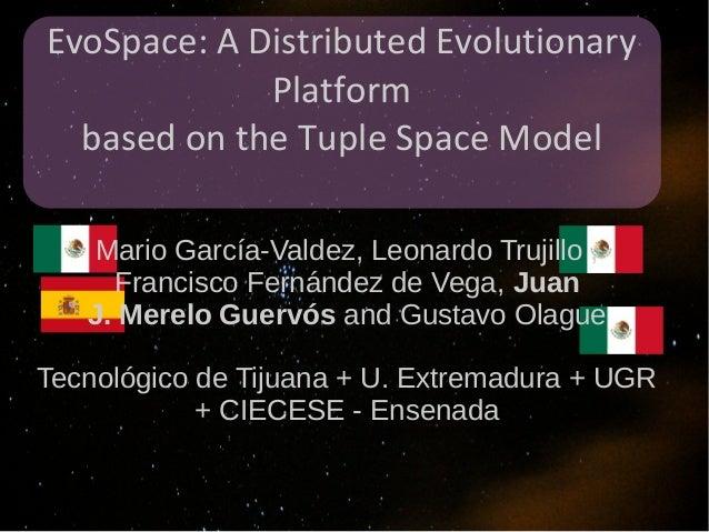 EvoSpace: A Distributed Evolutionary             Platform  based on the Tuple Space Model   Mario García-Valdez, Leonardo ...